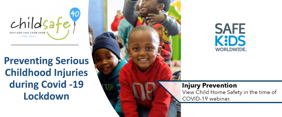 Slide: ChildSafe logo, Preventing Serious Childhood Injuries during Covid-19 lockdown; image of 3 smiling kids; logo of Safe Kids Worldwide; Caption: Injury Prevention - View Child Home Safety in the time of COVID-19 webinar