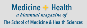 Medicine + Health: a biannual magazine of The School of Medicine & Health Sciences