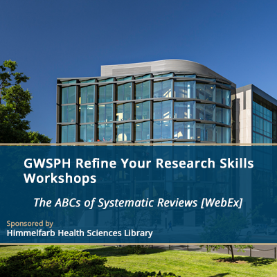GWSPH Refine Your Research Skills Workshops - The ABCs of Systematic Reviews [WebEx]