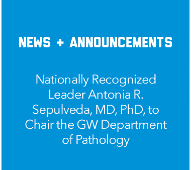 News and Announcements Nationally Recognized Leader Antonia R. Sepulveda,MD, PhD, to Chair the GW Department of Pathology