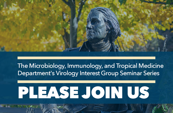 The Microbiology, Immunology, and Tropical Medicine Department's Virology Interest Group Seminar Series Event Banner