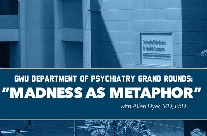 GWU Department of Psychiatry Grand Rounds Presents: Madness as Metaphor Event Banner