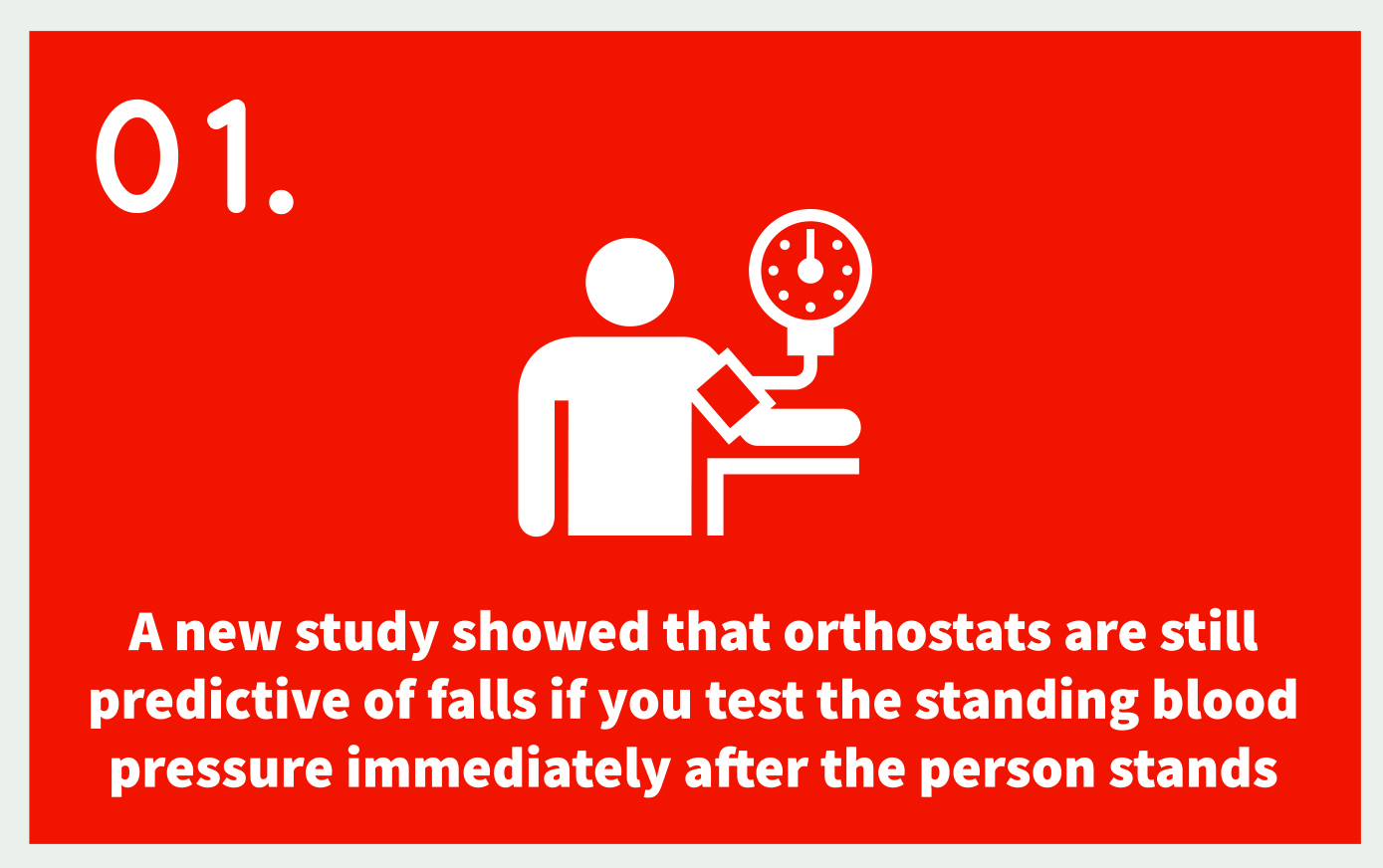 01. Icon: Blood Pressure; Text: A new study showed that orthostats are still predictive of falls if you test the standing blood pressure immediately after the person stands
