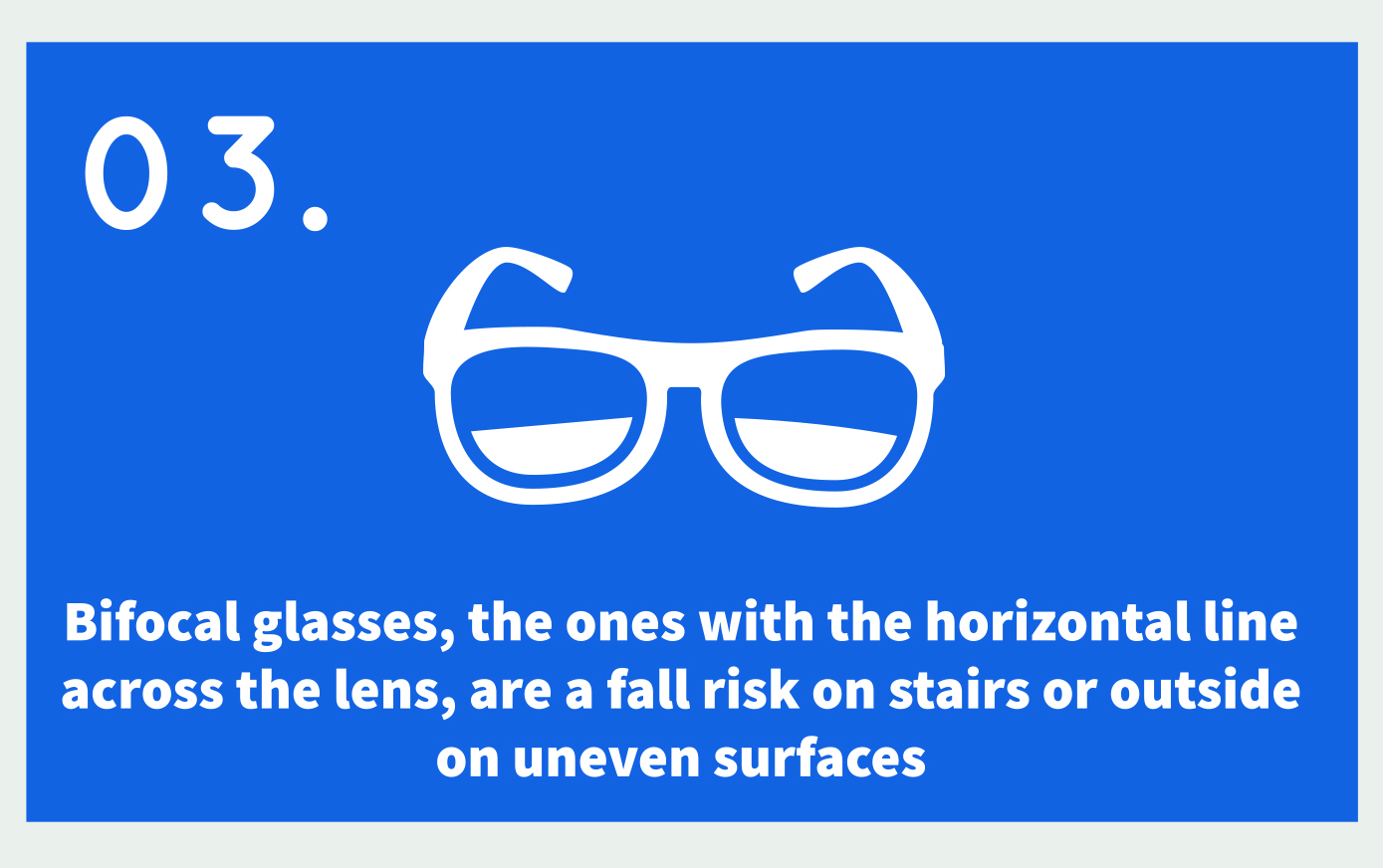 03. Icon: Bifocals Text: Bifocal glasses, the ones with the horizontal line across the lens, are a fall risk on stairs or outside on uneven surfaces