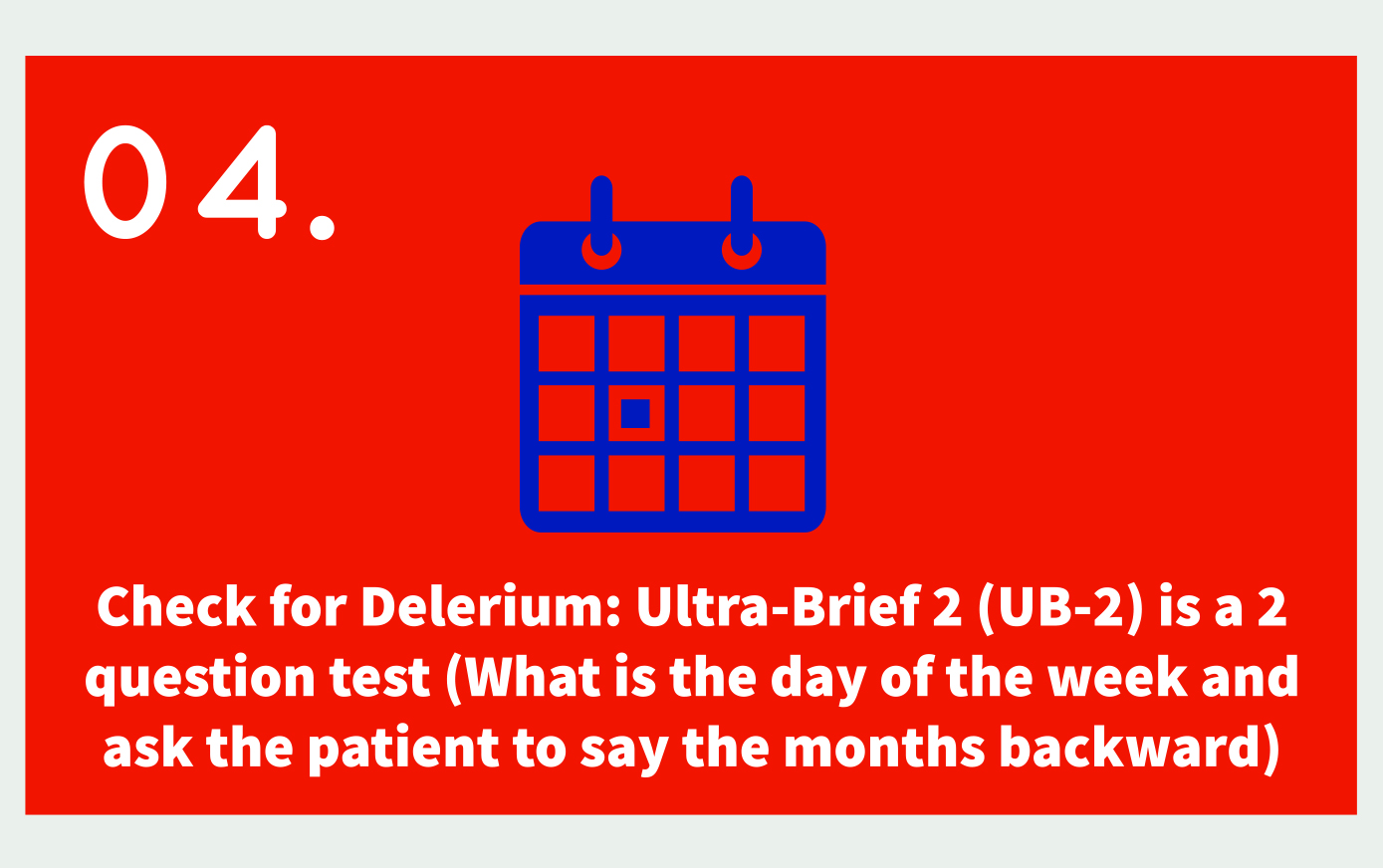 04. Icon: calendar Text: check for delerium: Ultra-Brief 2 (UB-2) is a 2 question test (What is the day of the week and ask the patient to say the months backward).