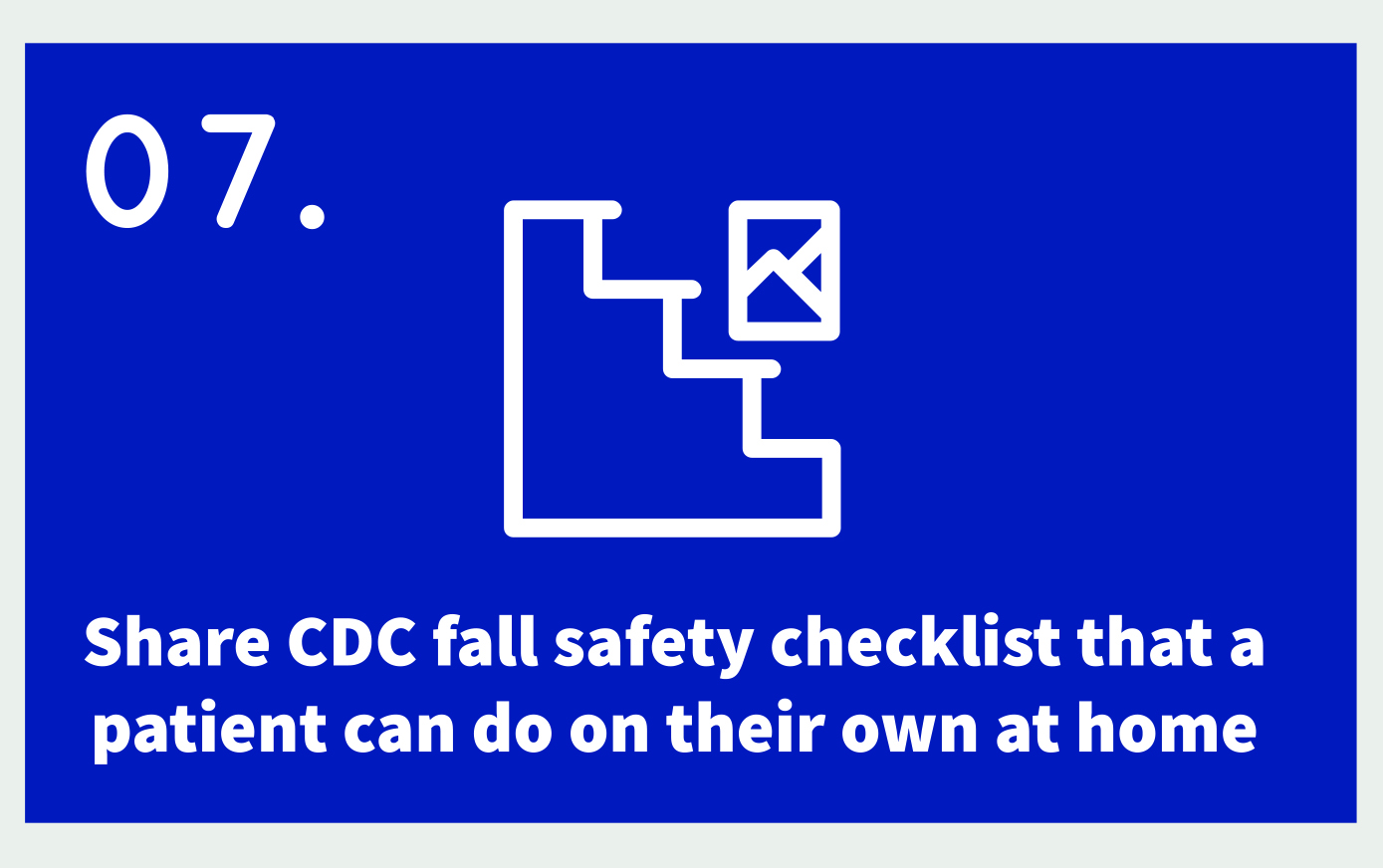 07. Icon: home interior (staircase) Text: Share CDC fall safety checklist that a patient can on their own at home